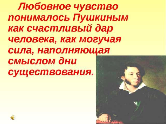 Любовное чувство понималось Пушкиным как счастливый дар человека, как могуч...