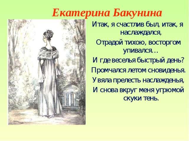 Екатерина Бакунина Итак, я счастлив был, итак, я наслаждался, Отрадой тихою,...