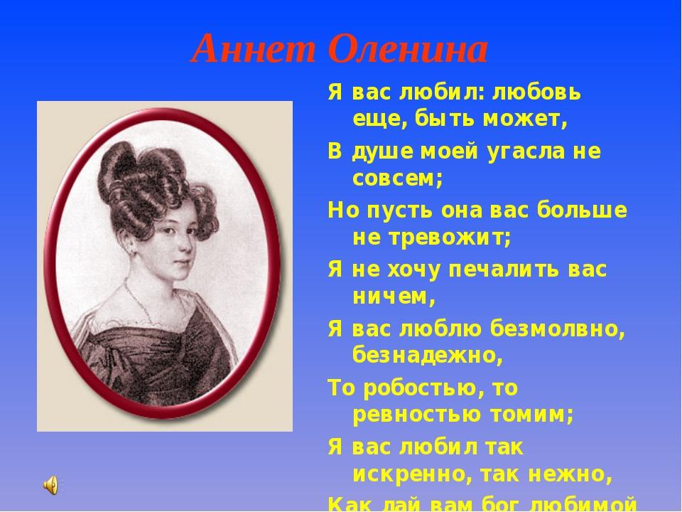 Аннет Оленина Я вас любил: любовь еще, быть может, В душе моей угасла не сов...