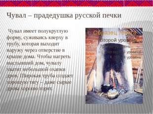 Чувал – прадедушка русской печки Чувал имеет полукруглую форму, суживаясь кве