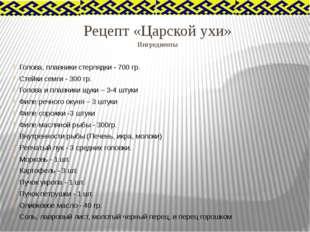 Рецепт «Царской ухи» Ингредиенты Голова, плавники стерлядки - 700 гр. Стейки