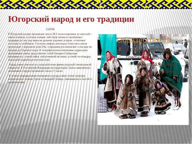 Югорский народ и его традиции ХАНТЫ В Югорской долине проживают около 28,5 ты...