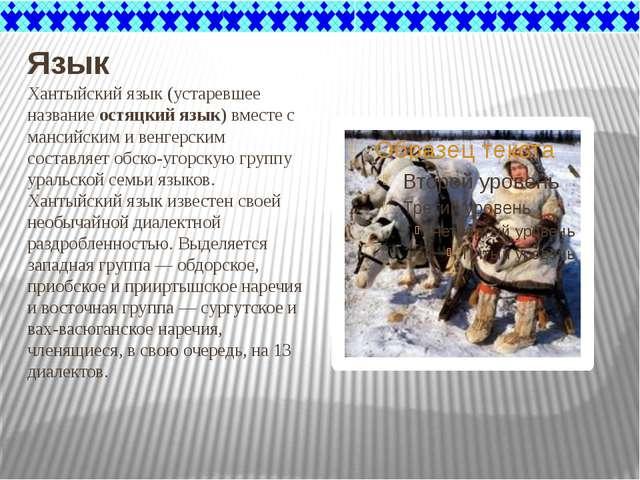 Язык Хантыйский язык (устаревшее название остяцкий язык) вместе с мансийским...