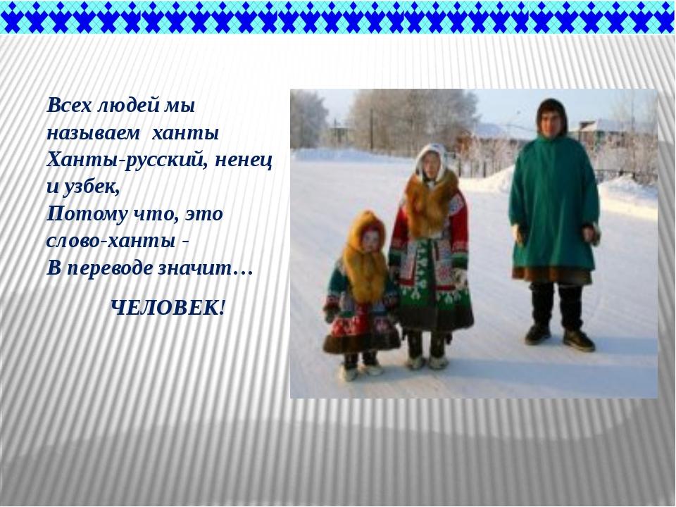 Всех людей мы называем ханты Ханты-русский, ненец и узбек, Потому что, это...