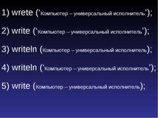 1) wrete ('Компьютер – универсальный исполнитель'); 2) write ('Компьютер – ун