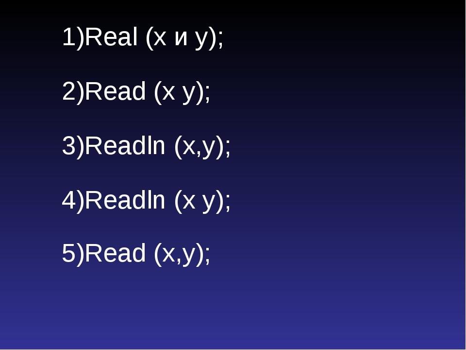 1)Real (х и у); 2)Read (x y); 3)Readln (x,y); 4)Readln (x y); 5)Read (x,y);