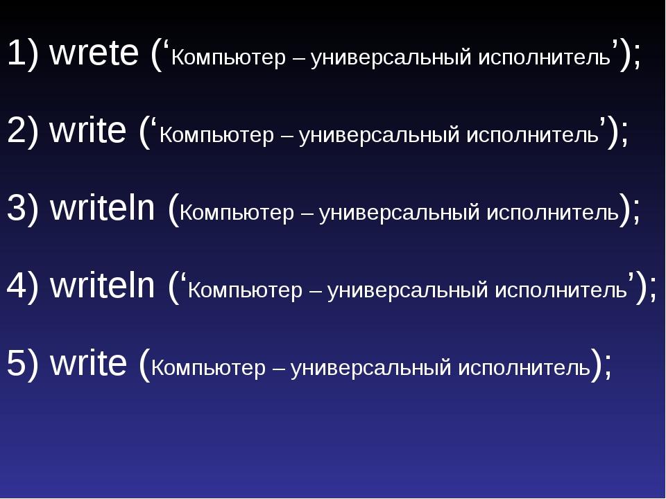 1) wrete ('Компьютер – универсальный исполнитель'); 2) write ('Компьютер – ун...