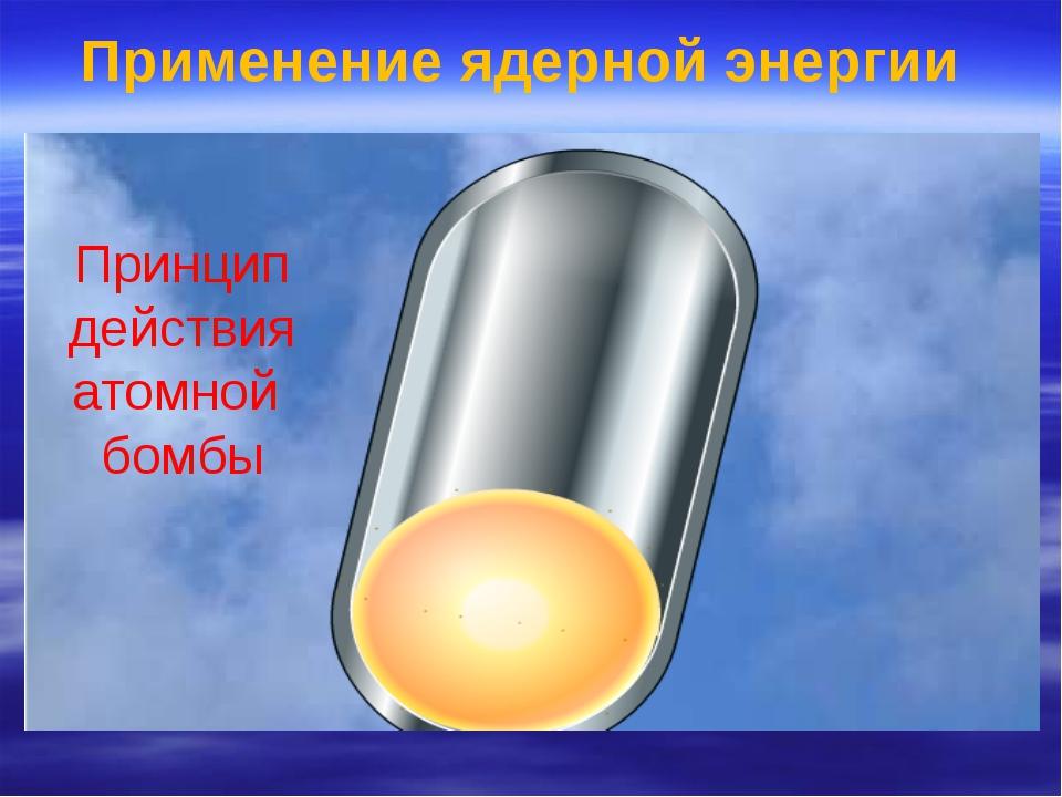 Принцип действия атомной бомбы Применение ядерной энергии