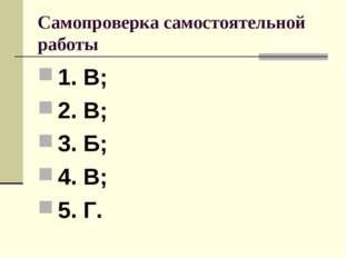 Самопроверка самостоятельной работы 1. В; 2. В; 3. Б; 4. В; 5. Г.