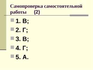 Самопроверка самостоятельной работы (2) 1. В; 2. Г; 3. В; 4. Г; 5. А.