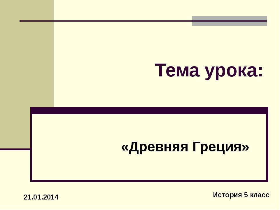 Тема урока: «Древняя Греция» История 5 класс 21.01.2014
