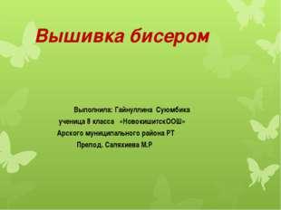 Вышивка бисером Выполнила: Гайнуллина Суюмбика ученица 8 класса «НовокишитскО
