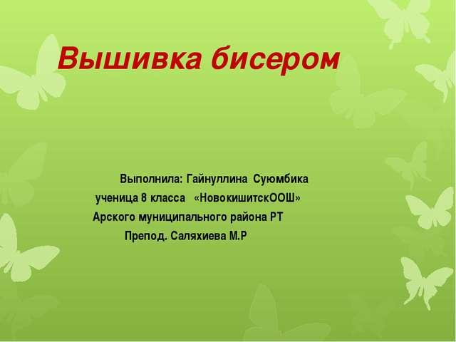 Вышивка бисером Выполнила: Гайнуллина Суюмбика ученица 8 класса «НовокишитскО...