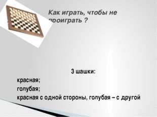 3 шашки: красная; голубая; красная с одной стороны, голубая – с другой Как и
