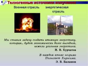 Техногенные источники излучения Военная отрасль энергетическая отрасль