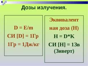 Дозы излучения. D = E/m СИ [D] = 1Гр 1Гр = 1Дж/кг Эквивалент ная доза (Н) Н =