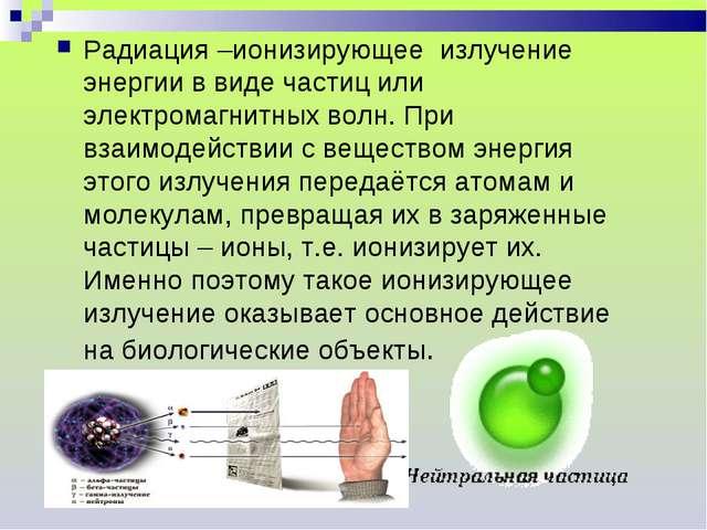 Радиация –ионизирующее излучение энергии в виде частиц или электромагнитных в...