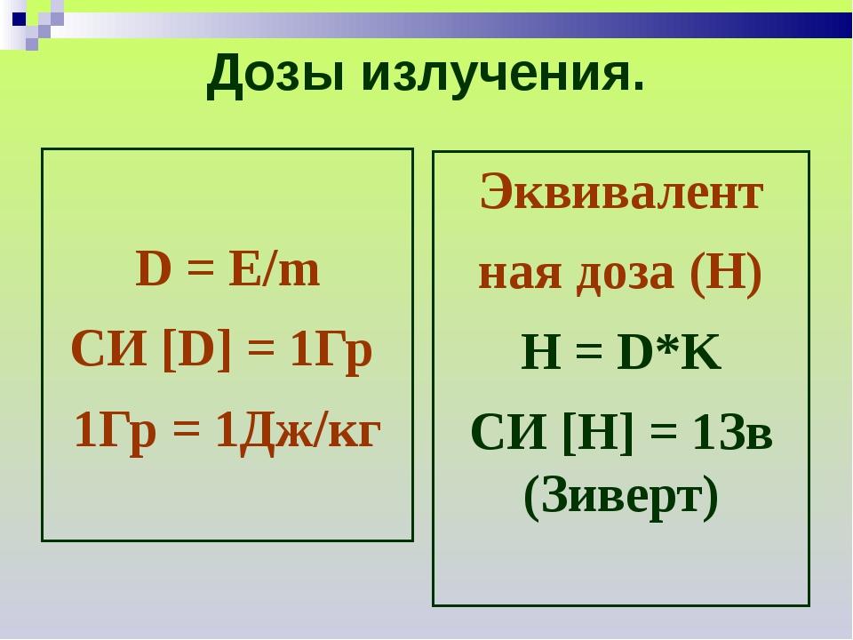 Дозы излучения. D = E/m СИ [D] = 1Гр 1Гр = 1Дж/кг Эквивалент ная доза (Н) Н =...