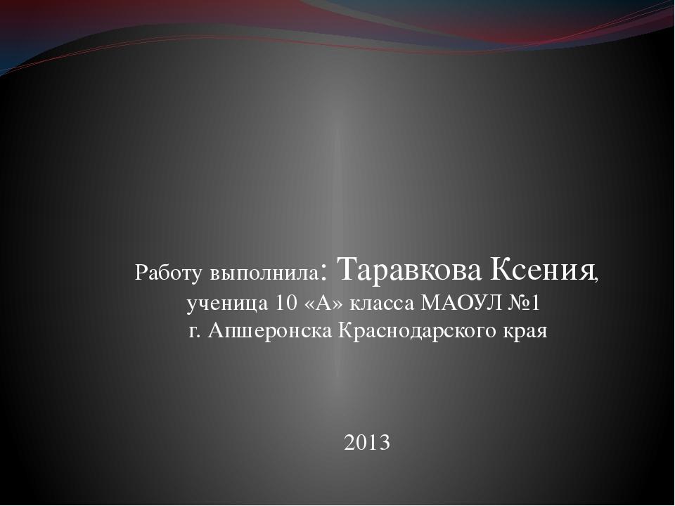 Работу выполнила: Таравкова Ксения, ученица 10 «А» класса МАОУЛ №1 г. Апшерон...