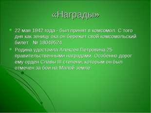 «Награды» 22 мая 1942 года - был принят в комсомол. С того дня как зеницу ока