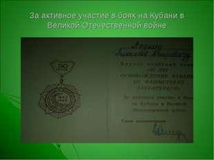 За активное участие в боях на Кубани в Великой Отечественной войне