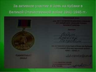 За активное участие в боях на Кубани в Великой Отечественной войне 1941-1945