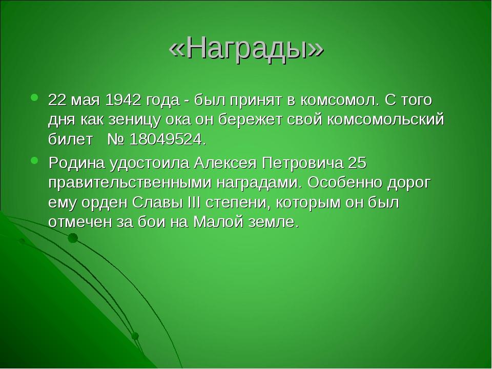 «Награды» 22 мая 1942 года - был принят в комсомол. С того дня как зеницу ока...