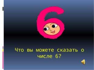Что вы можете сказать о числе 6?