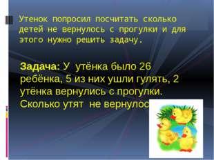 Задача: У утёнка было 26 ребёнка, 5 из них ушли гулять, 2 утёнка вернулись с