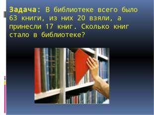 Задача: В библиотеке всего было 63 книги, из них 20 взяли, а принесли 17 книг