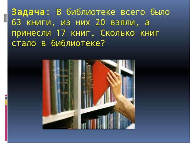 Задача: В библиотеке всего было 63 книги, из них 20 взяли, а принесли 17 книг...
