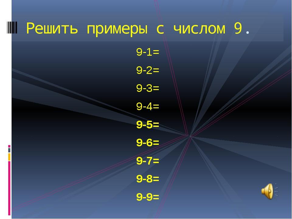 9-1= 9-2= 9-3= 9-4= 9-5= 9-6= 9-7= 9-8= 9-9= Решить примеры с числом 9.
