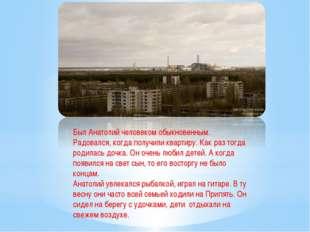 Был Анатолий человеком обыкновенным. Радовался, когда получили квартиру. Как