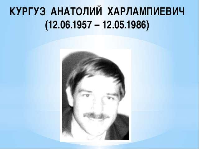 КУРГУЗ АНАТОЛИЙ ХАРЛАМПИЕВИЧ (12.06.1957 – 12.05.1986)
