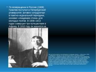 По возвращении в Россию (1908) Гумилев поступил в Петербургский университет,