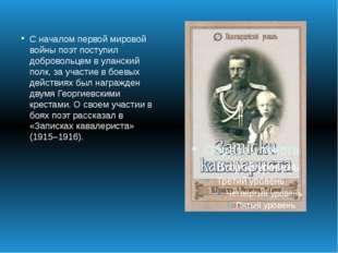 С началом первой мировой войны поэт поступил добровольцем в уланский полк, за