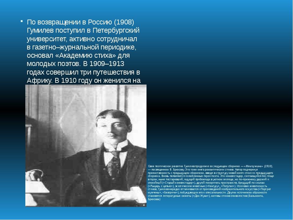 По возвращении в Россию (1908) Гумилев поступил в Петербургский университет,...