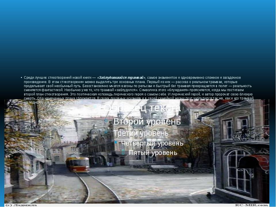 Среди лучших стихотворений новой книги —«Заблудившийся трамвай», самое знаме...