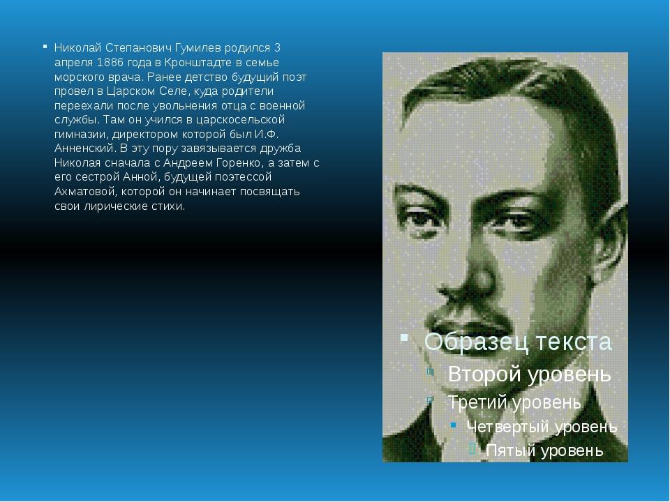 Николай Степанович Гумилев родился 3 апреля 1886 года в Кронштадте в семье мо...