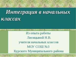 Интеграция в начальных классах Из опыта работы Лисицыной Н.В. учителя начальн