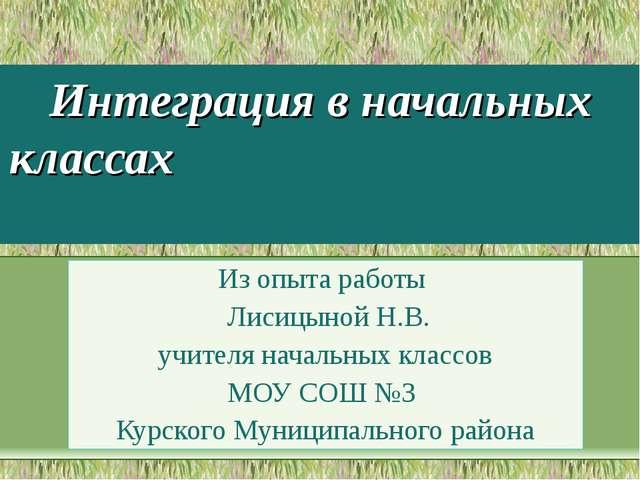 Интеграция в начальных классах Из опыта работы Лисицыной Н.В. учителя начальн...