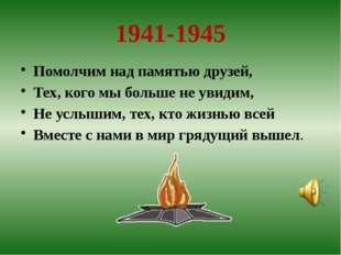 1941-1945 Помолчим над памятью друзей, Тех, кого мы больше не увидим, Не усл
