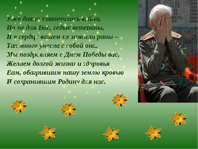 Уже давно закончилась война, Но не для Вас, седые ветераны, И в сердце вашем...