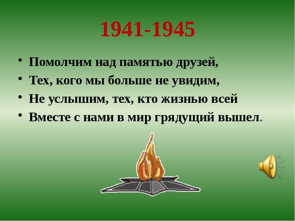 1941-1945 Помолчим над памятью друзей, Тех, кого мы больше не увидим, Не усл...