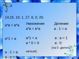 14,15, 10, 1, 27, 6, 0, 20. а*в = в*а а*1 = а а : 1 = а а : а = 1 а * 0 = 0 а