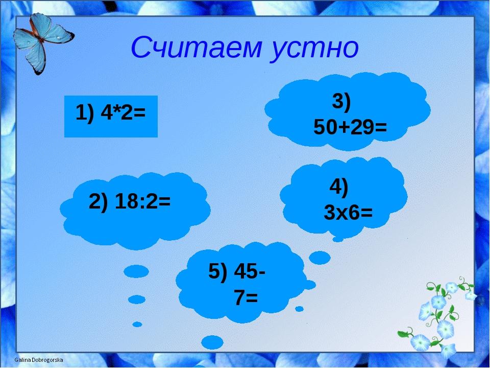 Считаем устно 1) 4*2= 3) 50+29= 2) 18:2= 4) 3x6= 5) 45-7=