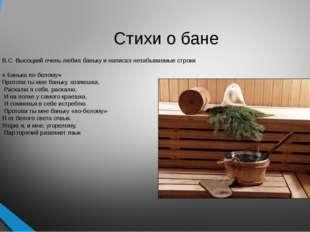 В.С. Высоцкий очень любил баньку и написал незабываемые строки « Банька по-бе