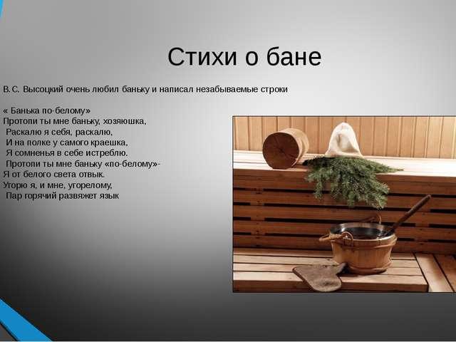 В.С. Высоцкий очень любил баньку и написал незабываемые строки « Банька по-бе...