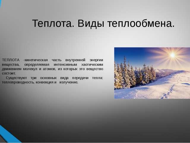 Теплота. Виды теплообмена. ТЕПЛОТА -кинетическая часть внутренней энергии вещ...