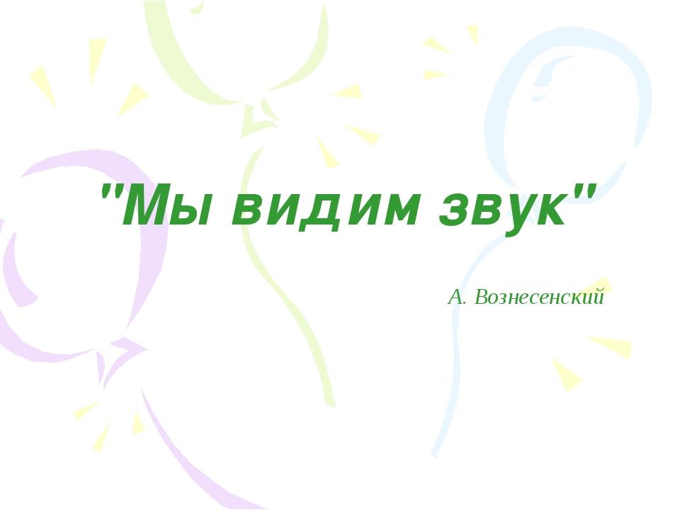 """""""Мы видим звук"""" А. Вознесенский"""